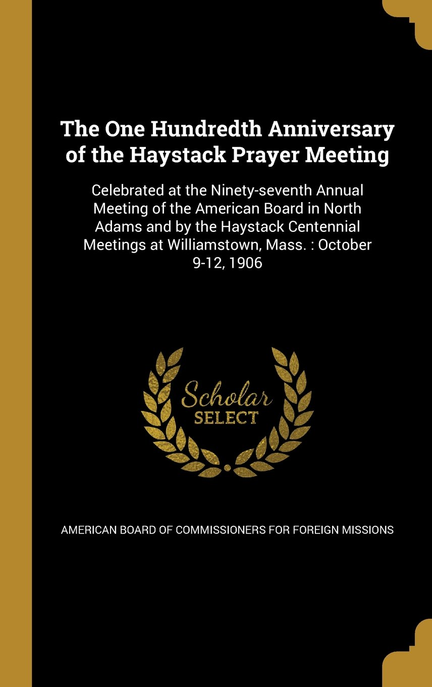 Download The One Hundredth Anniversary of the Haystack Prayer Meeting: Celebrated at the Ninety-Seventh Annual Meeting of the American Board in North Adams and ... at Williamstown, Mass.: October 9-12, 1906 pdf epub