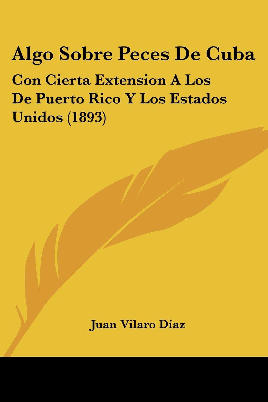 Algo Sobre Peces De Cuba: Con Cierta Extension A Los De Puerto Rico Y Los Estados Unidos (1893) (Spanish Edition) pdf epub
