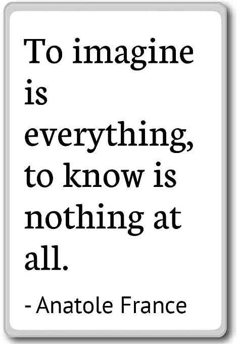 A Imaginar es todo, es a saber nada... - Anatole France - cita ...