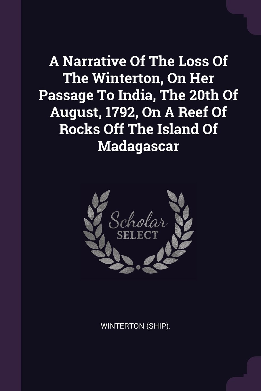 Read Online A Narrative of the Loss of the Winterton, on Her Passage to India, the 20th of August, 1792, on a Reef of Rocks Off the Island of Madagascar PDF