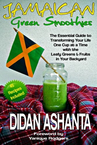 Download Jamaican Green Smoothies: The Essential Guide to Transforming Your Life, One Cup At a Time, With the Leafy Greens & Fruits In Your Backyard pdf epub