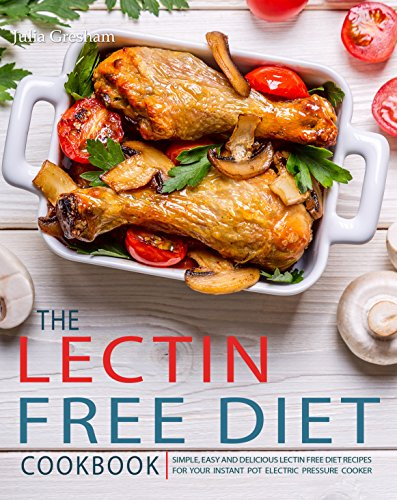 The Lectin Free Diet Cookbook: Simple, Easy and Delicious Lectin Free Diet Recipes for Your Instant Pot Electric Pressure Cooker by Julia  Gresham
