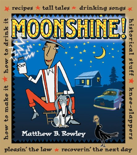 Moonshine!: Recipes * Tall Tales * Drinking Songs * Historical Stuff * Knee-Slappers * How to Make It * How to Drink It * Pleasin' the Law * Recoverin' the Next Day by Matthew Rowley