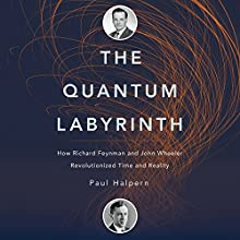 The Quantum Labyrinth: How Richard Feynman and John Wheeler Revolutionized Time and Reality Audiobook by Paul Halpern Narrated by Brian Troxell
