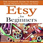 Etsy for Beginners: The Ultimate Guide to Earning Killer Profits Selling on Etsy! | Simon Vanster