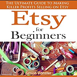 Etsy for Beginners: The Ultimate Guide to Earning Killer Profits Selling on Etsy!