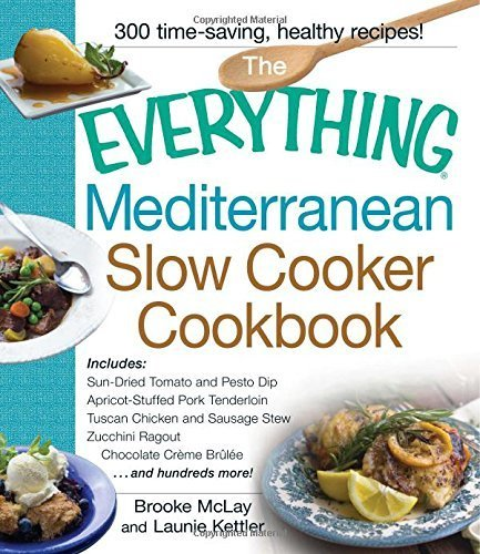 The Everything Mediterranean Slow Cooker Cookbook: Includes Sun-Dried Tomato and Pesto Dip, Apricot-Stuffed Pork Tenderloin, Tuscan Chicken and ... Zucchini Ragout, and Chocolate Creme Brulee by Mclay, Brooke, Kettler, Launie (2014) Paperback