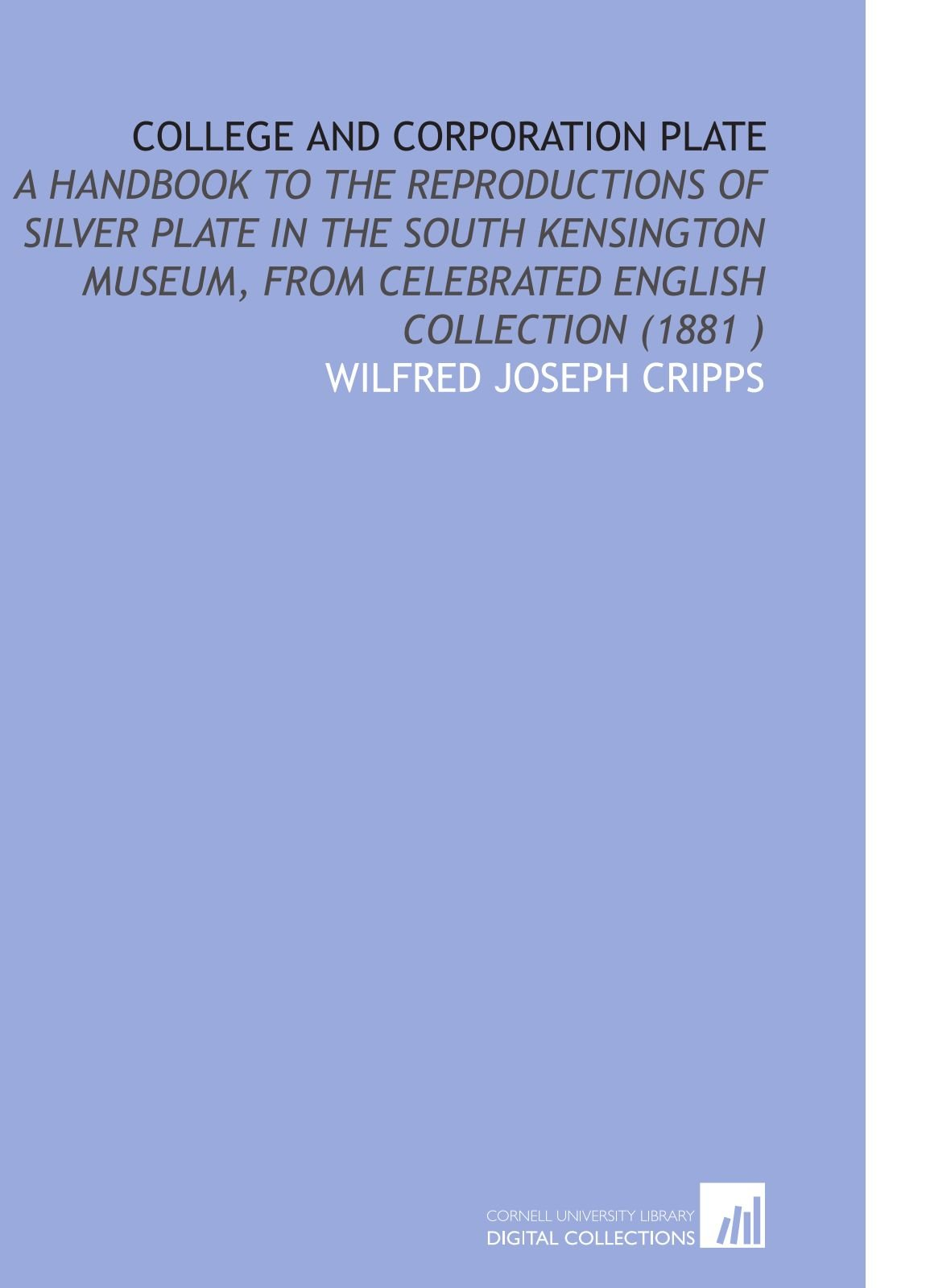 Read Online College and Corporation Plate: A Handbook to the Reproductions of Silver Plate in the South Kensington Museum, From Celebrated English Collection (1881 ) PDF