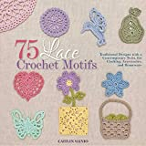 75 Lace Crochet Motifs: Traditional Designs with a Contemporary Twist, for Clothing, Accessories, and Homeware (Knit & Crochet)