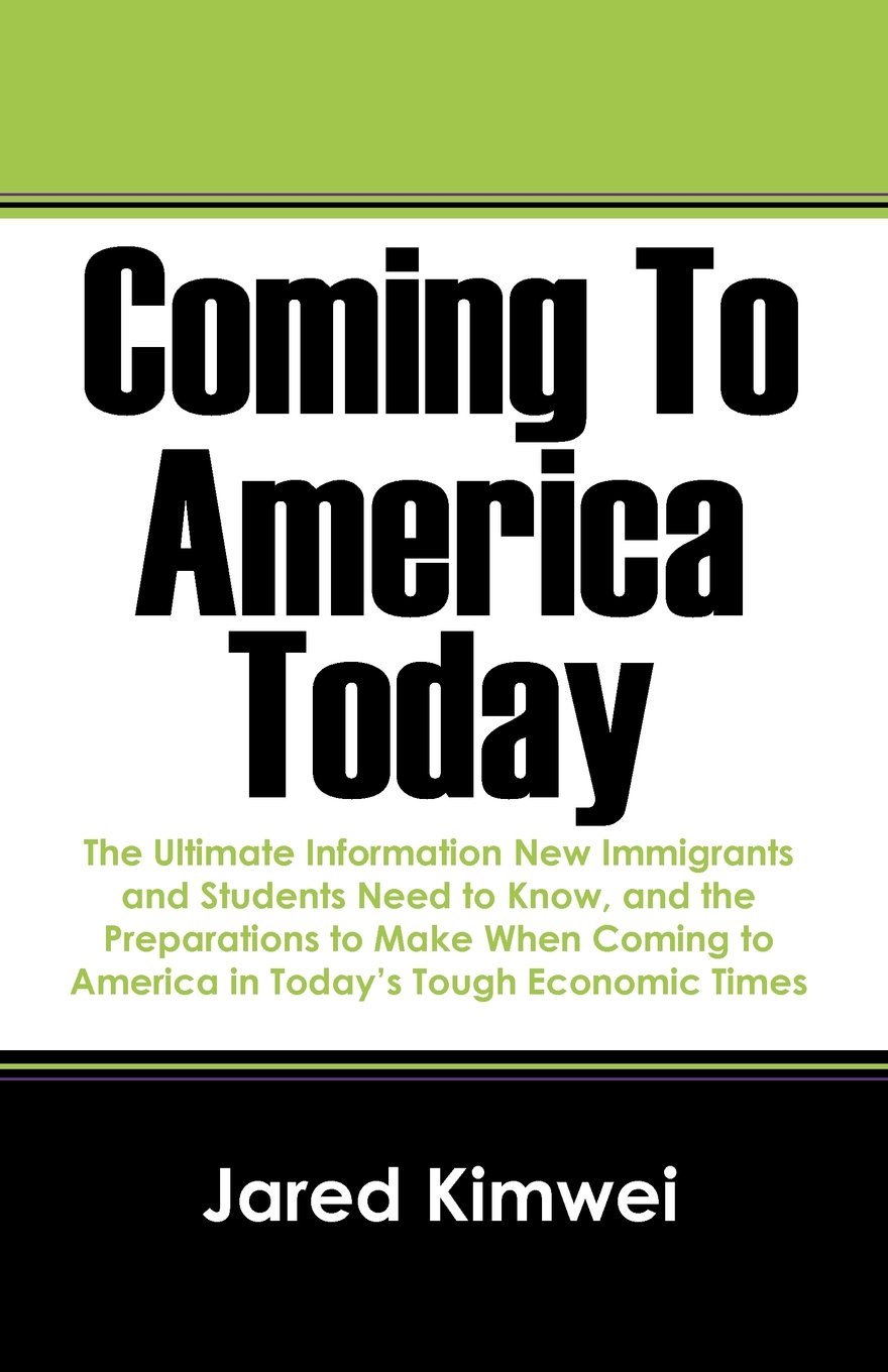 Coming To America Today The Ultimate Information New Immigrants And Students Need To Know And The Preparations To Make When Coming To America In Today S Tough Economic Times Kimwei Jared 9781432782863 Amazon Com