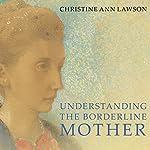 Understanding the Borderline Mother: Helping Her Children Transcend the Intense, Unpredictable, and Volatile Relationship | Christine Ann Lawson