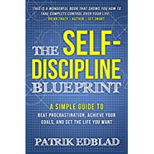 The Self-Discipline Blueprint: A Simple Guide to Beat Procrastination, Achieve Your Goals, and Get the Life You Want