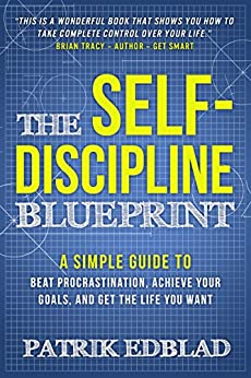 The Self-Discipline Blueprint: A Simple Guide to Beat Procrastination, Achieve Your Goals, and Get the Life You Want by [Edblad, Patrik]