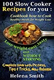 100 Slow Cooker Recipes  for you : Cookbook how to Cook  healthy meals for Weight Loss: Complete Guide with Pictures, Tips end Tricks, New Release (Lose weight easy, tasty and without starving 1)