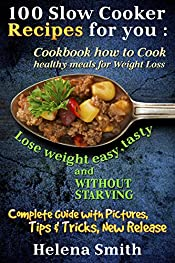 100 Slow Cooker Recipes  for you : Cookbook how to Cook  healthy meals for Weight Loss: Complete Guide with Pictures, Tips end Tricks, New Release (Lose weight easy, tasty and without starving)