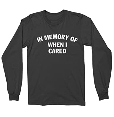 a6962cbee Amazon.com: In Memory Of When I Cared Shirt - Long Sleeve Shirt: Clothing