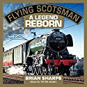 Flying Scotsman: A Legend Reborn Audiobook by Brian Sharpe Narrated by Peter Kenny