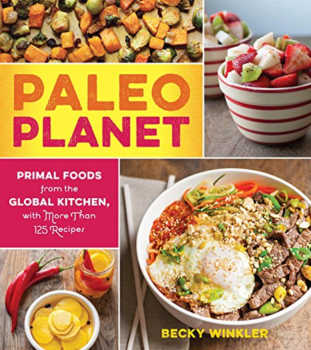 Paleo Planet: Primal Foods from The Global Kitchen, with More Than 125 Recipes by Rebecca Winkler