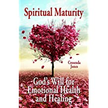 Spiritual Maturity: God's Will for Emotional Health and Healing