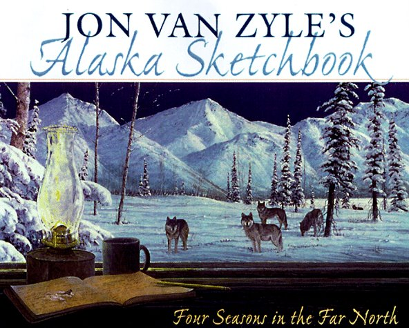 Jon Van Zyle's Alaska Sketchbook: Four Seasons In The Far North