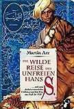 Die wilde Reise des unfreien Hans S.: ... und seine höchst erstaunlichen Erlebnisse auf dem Weg ans Ende der Welt