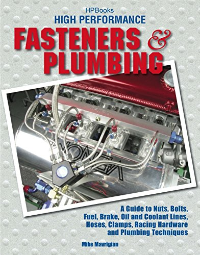 High Performance Fasteners and Plumbing: A Guide to Nuts, Bolts, Fuel, Brake, Oil and Coolant Lines, Hoses, Clamps, Raci