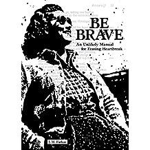 Be Brave: An Unlikely Manual for Erasing Heartbreak