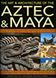 The Art & Architecture of the Aztec & Maya: An illustrated encyclopedia of the buildings, sculptures and art of the peoples of Mesoamerica, with over ... of ancient Mexico and central America