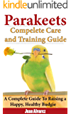 Parakeets: Complete Care and Training Guide: A Complete Guide To Raising a Happy, Healthy Budgie (English Edition)