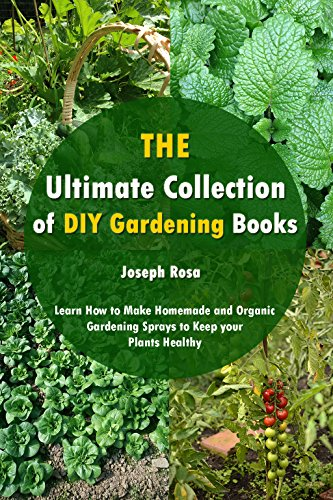 The Ultimate Collection of DIY Gardening Books: Learn How to Make Homemade and Organic Gardening Sprays to Keep your Plants Healthy (Book Made Home Winter)