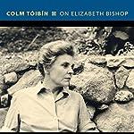On Elizabeth Bishop | Colm Tóibín