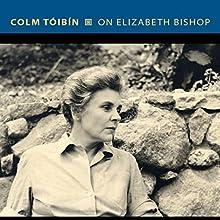 On Elizabeth Bishop Audiobook by Colm Tóibín Narrated by John Keating