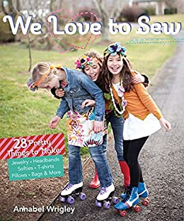We Love to Sew: 28 Pretty Things to Make: Jewelry, Headbands, Softies, T-shirts, Pillows, Bags & More by [Wrigley, Annabel]