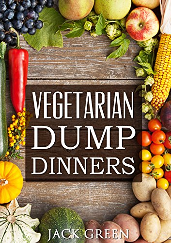 Vegetarian: Vegetarian Dump Dinners- Gluten Free Plant Based Eating On A Budget (Crockpot,Quick Meals,Slowcooker,Cast Iron) by Jack Green