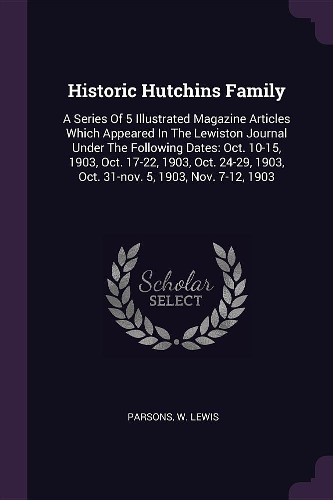 Download Historic Hutchins Family: A Series Of 5 Illustrated Magazine Articles Which Appeared In The Lewiston Journal Under The Following Dates: Oct. 10-15, ... 1903, Oct. 31-nov. 5, 1903, Nov. 7-12, 1903 ebook