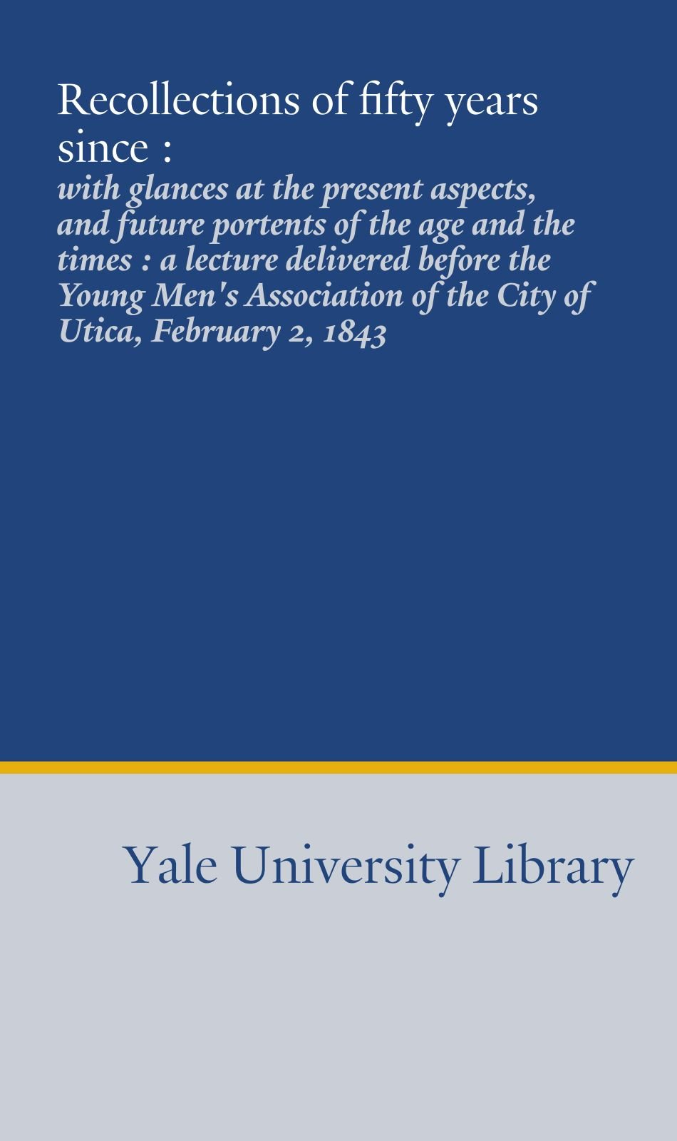 Read Online Recollections of fifty years since :: with glances at the present aspects, and future portents of the age and the times : a lecture delivered before ... of the City of Utica, February 2, 1843 ebook