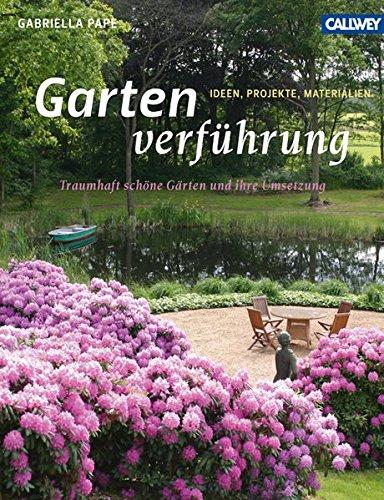 Gartenverführung: Traumhaft schöne Gärten und ihre Umsetzung – Ideen, Projekte, Materialien