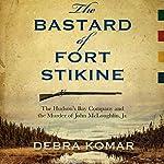 The Bastard of Fort Stikine: The Hudson's Bay Company and the Murder of John McLoughlin Jr. | Debra Komar