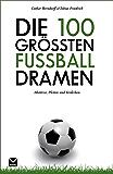 Die 100 größten Fußball-Dramen: Abstürze, Pleiten und Verderben