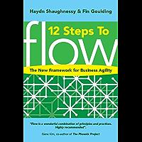 12 Steps to Flow: The New Framework for Business Agility (Flow: A Handbook for Change-Makers, Mavericks, Innovation…