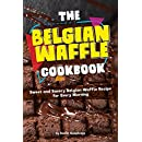 The Belgian Waffle Cookbook: Sweet and Savory Belgian Waffle Recipe for Every Morning
