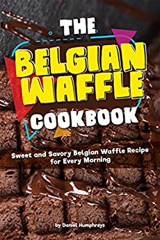 The Belgian Waffle Cookbook: Sweet and Savory Belgian Waffle Recipe for Every Morning by [Humphreys, Daniel]
