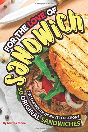For the Love of Sandwiches: 7 Weeks' Worth of Novel Creations - 50 Original Sandwiches by Martha Stone