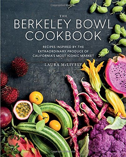 The Berkeley Bowl Cookbook: Recipes Inspired by the Extraordinary Produce of California's Most Iconic Market by Laura McLively