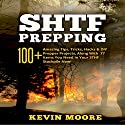 SHTF Prepping: 100+ Amazing Tips, Tricks, Hacks & DIY Prepper Projects, Along with 77 Items You Need in Your STHF Stockpile Now! Audiobook by Kevin Moore Narrated by Dave Wright