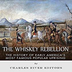 The Whiskey Rebellion: The History of Early America's Most Famous Popular Uprising