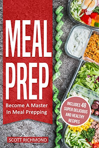 Meal Prep: Become A Master In Meal Prepping - Includes 48 Super Delicious And Healthy Recipes by Scott Richmond