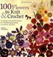 100 Flowers to Knit & Crochet: A Collection of Beautiful Blooms for Embellishing Garments, Accessories, and More