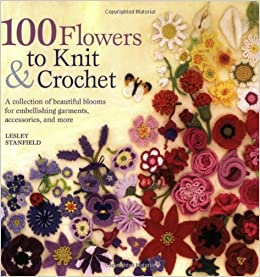 9adc0c4d049 100 Flowers to Knit   Crochet  A Collection of Beautiful Blooms for ...