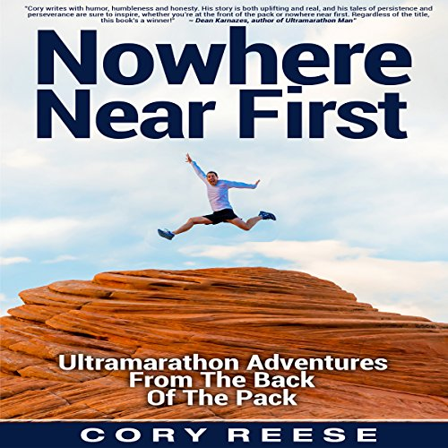 Nowhere Near First: Ultramarathon Adventures from the Back of the Pack by Cory Reese